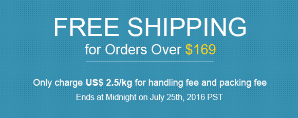 Free Shipping for Orders Over $169 Only charge US$ 2.5/kg for handling fee and packing fee Ends at Midnight on July 25th, 2016 PST