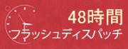 48時間 フラッシュディスパッチ