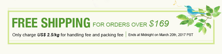 Free Shipping for Orders Over $169 Only charge US$ 2.5/kg for handling fee and packing fee Ends at Midnight on March 20th, 2017 PST