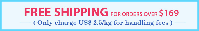 Free Shipping for Order over $169, Only Charge US$2.5/kg for Handling Fees