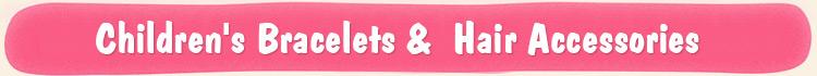 Children's Bracelets &  Hair Accessories